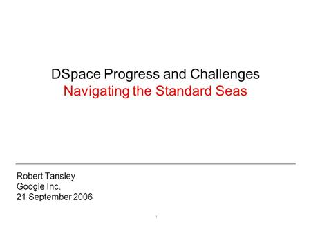 1 DSpace Progress and Challenges Navigating the Standard Seas Robert Tansley Google Inc. 21 September 2006.