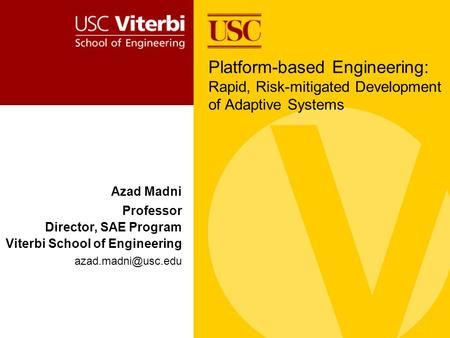 Azad Madni Professor Director, SAE Program Viterbi School of Engineering Platform-based Engineering: Rapid, Risk-mitigated Development.