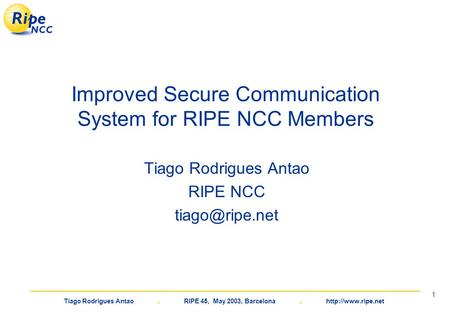 Tiago Rodrigues Antao. RIPE 45, May 2003, Barcelona.  1 Improved Secure Communication System for RIPE NCC Members Tiago Rodrigues Antao.