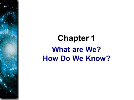 What are We? How Do We Know? Chapter 1. As you study astronomy, you will learn about yourself. You are a planet walker, and you should understand what.