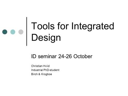 Tools for Integrated Design ID seminar 24-26 October Christian Hviid Industrial PhD-student Birch & Krogboe.