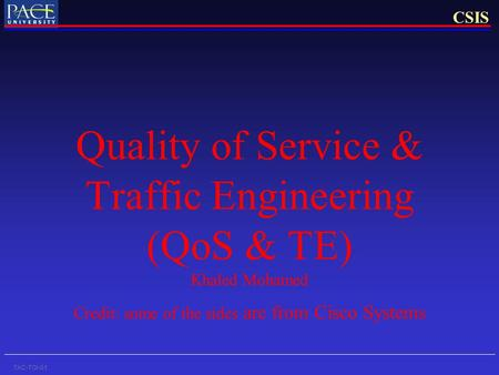 CSIS TAC-TOI-01 Quality of Service & Traffic Engineering (QoS & TE) Khaled Mohamed Credit: some of the sides are from Cisco Systems.