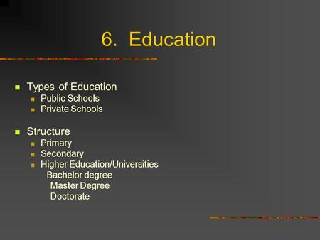 6. Education Types of Education Public Schools Private Schools Structure Primary Secondary Higher Education/Universities Bachelor degree Master Degree.