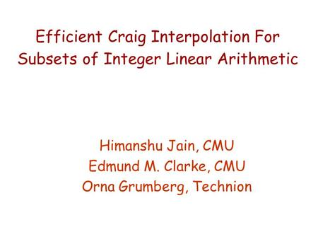 Efficient Craig Interpolation For Subsets of Integer Linear Arithmetic Himanshu Jain, CMU Edmund M. Clarke, CMU Orna Grumberg, Technion.