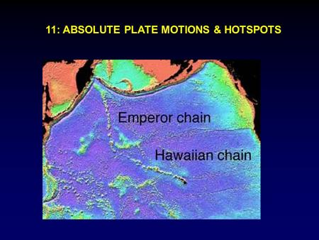 11: ABSOLUTE PLATE MOTIONS & HOTSPOTS. Relative motions between plates are most important In some applications important to consider absolute plate motions,