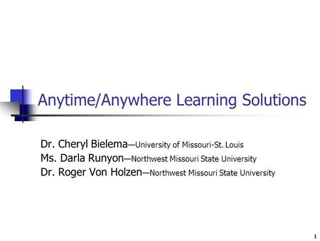 1 Anytime/Anywhere Learning Solutions Dr. Cheryl Bielema —University of Missouri-St. Louis Ms. Darla Runyon —Northwest Missouri State University Dr. Roger.
