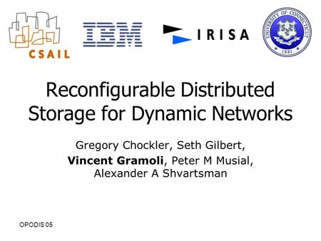 OPODIS 05 Reconfigurable Distributed Storage for Dynamic Networks Gregory Chockler, Seth Gilbert, Vincent Gramoli, Peter M Musial, Alexander A Shvartsman.