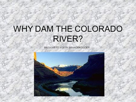 WHY DAM THE COLORADO RIVER? BROUGHT TO YOU BY BRANDON DOZIER.