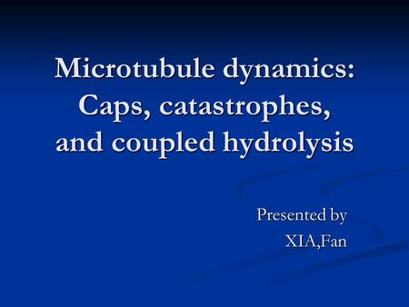 Microtubule dynamics: Caps, catastrophes, and coupled hydrolysis Presented by XIA,Fan.