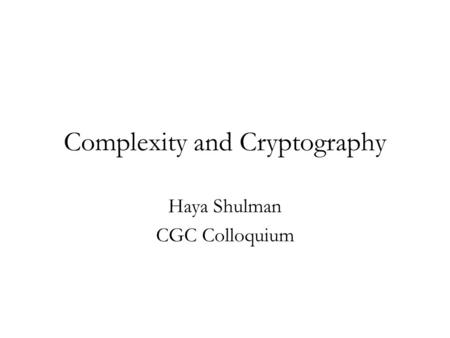 Complexity and Cryptography Haya Shulman CGC Colloquium.