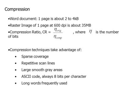Compression Word document: 1 page is about 2 to 4kB Raster Image of 1 page at 600 dpi is about 35MB Compression Ratio, CR =, where is the number of bits.