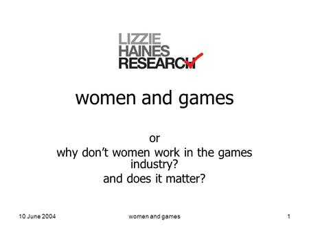 10 June 2004women and games1 or why don't women work in the games industry? and does it matter?