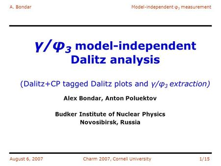 A. BondarModel-independent φ 3 measurement August 6, 2007Charm 2007, Cornell University1/15 γ/φ 3 model-independent Dalitz analysis (Dalitz+CP tagged Dalitz.