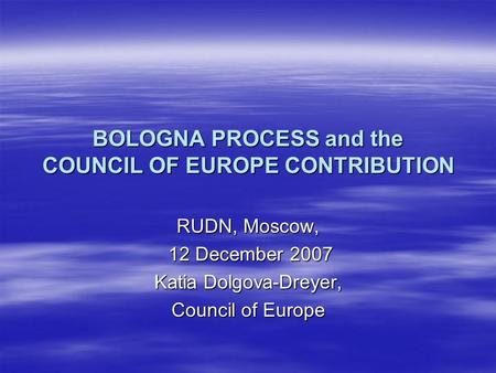 BOLOGNA PROCESS and the COUNCIL OF EUROPE CONTRIBUTION RUDN, Moscow, 12 December 2007 12 December 2007 Katia Dolgova-Dreyer, Council of Europe.