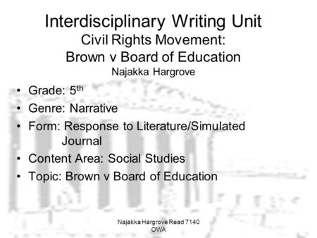 Interdisciplinary Writing Unit Civil Rights Movement: Brown v Board of Education Najakka Hargrove Grade: 5 th Genre: Narrative Form: Response to Literature/Simulated.