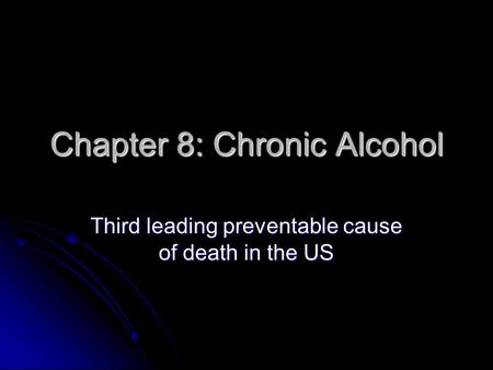 Chapter 8: Chronic Alcohol Third leading preventable cause of death in the US.