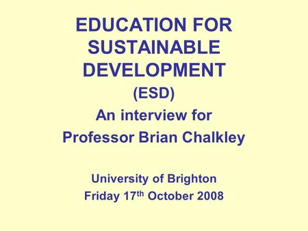 EDUCATION FOR SUSTAINABLE DEVELOPMENT (ESD) An interview for Professor Brian Chalkley University of Brighton Friday 17 th October 2008.
