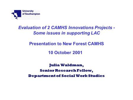Evaluation of 2 CAMHS Innovations Projects - Some issues in supporting LAC Presentation to New Forest CAMHS 10 October 2001 Julia Waldman, Senior Research.