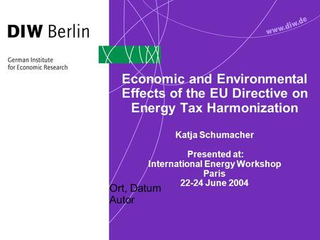 Ort, Datum Autor Economic and Environmental Effects of the EU Directive on Energy Tax Harmonization Katja Schumacher Presented at: International Energy.