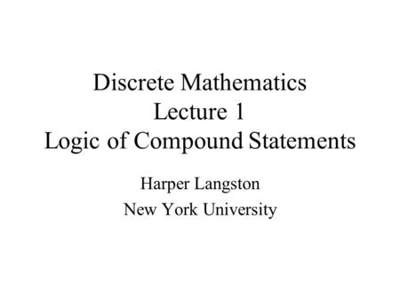 Discrete Mathematics Lecture 1 Logic of Compound Statements Harper Langston New York University.