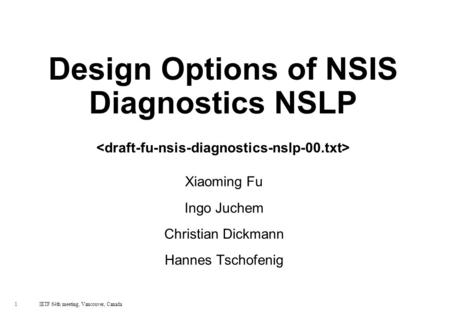 1 IETF 64th meeting, Vancouver, Canada Design Options of NSIS Diagnostics NSLP Xiaoming Fu Ingo Juchem Christian Dickmann Hannes Tschofenig.