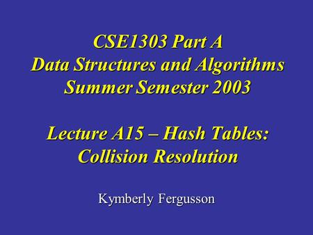 Kymberly Fergusson CSE1303 Part A Data Structures and Algorithms Summer Semester 2003 Lecture A15 – Hash Tables: Collision Resolution.