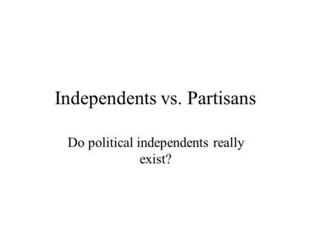 Independents vs. Partisans Do political independents really exist?