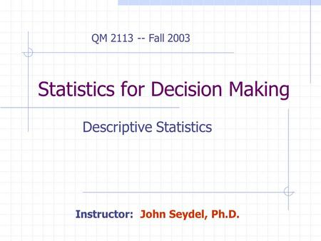 Statistics for Decision Making Descriptive Statistics QM 2113 -- Fall 2003 Instructor: John Seydel, Ph.D.