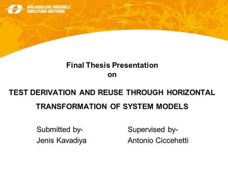 Final Thesis Presentation on TEST DERIVATION AND REUSE THROUGH HORIZONTAL TRANSFORMATION OF SYSTEM MODELS Submitted by-Supervised by- Jenis KavadiyaAntonio.