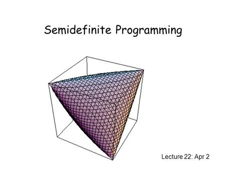 Semidefinite Programming Lecture 22: Apr 2. Semidefinite Programming What is semidefinite programming? A relaxation of quadratic programming. A special.