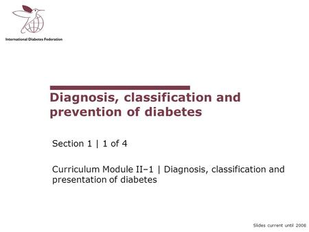 Slides current until 2008 Diagnosis, classification and prevention of diabetes Section 1 | 1 of 4 Curriculum Module II–1 | Diagnosis, classification and.