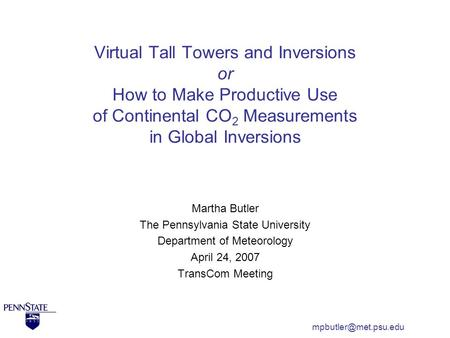 Virtual Tall Towers and Inversions or How to Make Productive Use of Continental CO 2 Measurements in Global Inversions Martha Butler The Pennsylvania State.