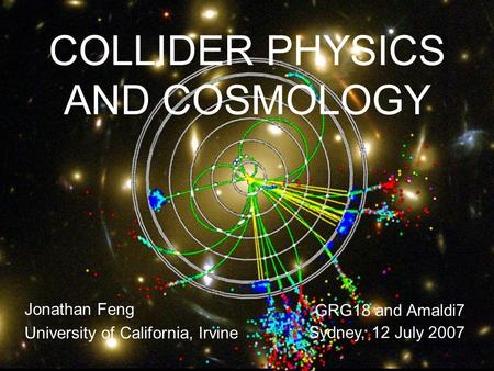 12 July 07Feng 1 COLLIDER PHYSICS AND COSMOLOGY Jonathan Feng University of California, Irvine GRG18 and Amaldi7 Sydney, 12 July 2007.