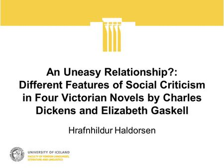 An Uneasy Relationship?: Different Features of Social Criticism in Four Victorian Novels by Charles Dickens and Elizabeth Gaskell Hrafnhildur Haldorsen.