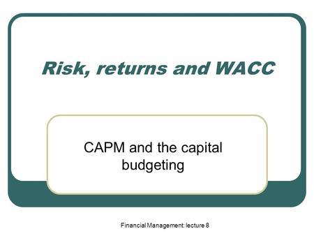 Financial Management: lecture 8 Risk, returns and WACC CAPM and the capital budgeting.