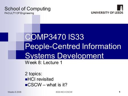 Weeks 8 2008IS33 HCI /CSCW 1 COMP3470 IS33 People-Centred Information Systems Development Week 8: Lecture 1 2 topics: HCI revisited CSCW – what is it?