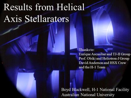 Results from Helical Axis Stellarators Boyd Blackwell, H-1 National Facility Australian National University Thanks to: Enrique Ascasibar and TJ-II Group.