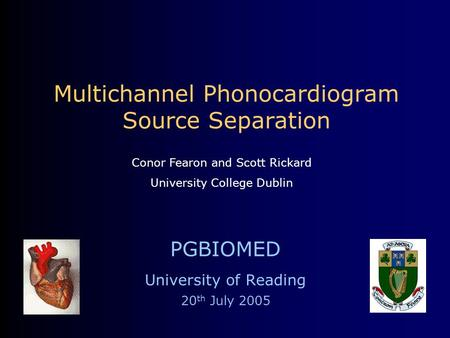 Multichannel Phonocardiogram Source Separation PGBIOMED University of Reading 20 th July 2005 Conor Fearon and Scott Rickard University College Dublin.