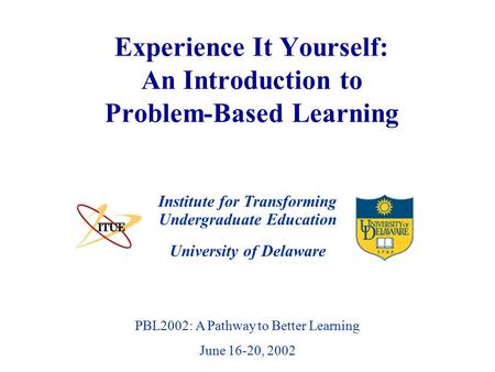 University of Delaware PBL2002: A Pathway to Better Learning June 16-20, 2002 Experience It Yourself: An Introduction to Problem-Based Learning Institute.