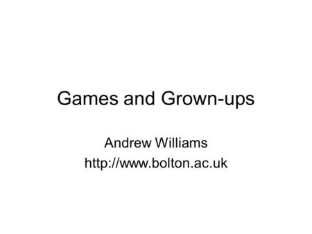 Games and Grown-ups Andrew Williams