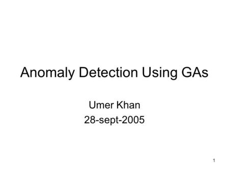 1 Anomaly Detection Using GAs Umer Khan 28-sept-2005.