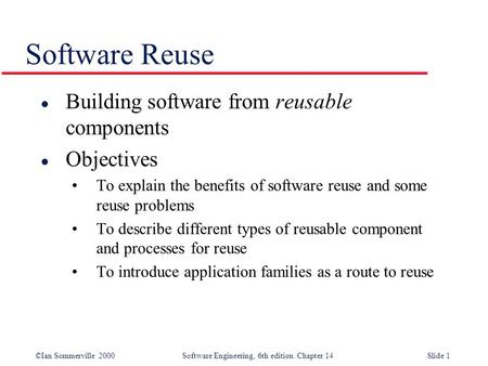 ©Ian Sommerville 2000 Software Engineering, 6th edition. Chapter 14Slide 1 Software Reuse l Building software from reusable components l Objectives To.