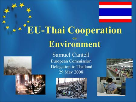 Samuel Cantell European Commission Delegation to Thailand 29 May 2008 EU-Thai Cooperation on Environment.