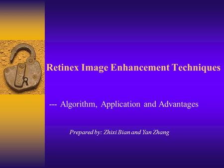 Retinex Image Enhancement Techniques --- Algorithm, Application and Advantages Prepared by: Zhixi Bian and Yan Zhang.