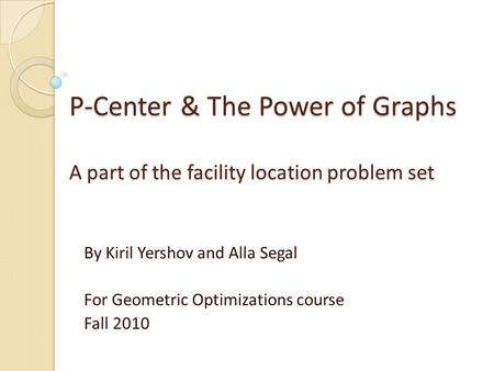 P-Center & The Power of Graphs A part of the facility location problem set By Kiril Yershov and Alla Segal For Geometric Optimizations course Fall 2010.
