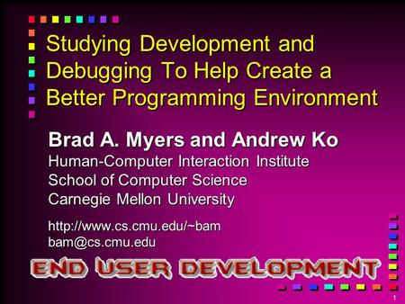 1 Studying Development and Debugging To Help Create a Better Programming Environment Brad A. Myers and Andrew Ko Human-Computer Interaction Institute School.