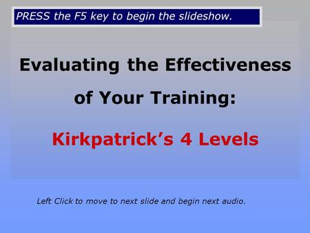 Evaluating the Effectiveness of Your Training: Kirkpatrick's 4 Levels Left Click to move to next slide and begin next audio. PRESS the F5 key to begin.