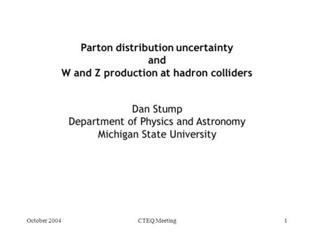 October 2004CTEQ Meeting1 Parton distribution uncertainty and W and Z production at hadron colliders Dan Stump Department of Physics and Astronomy Michigan.