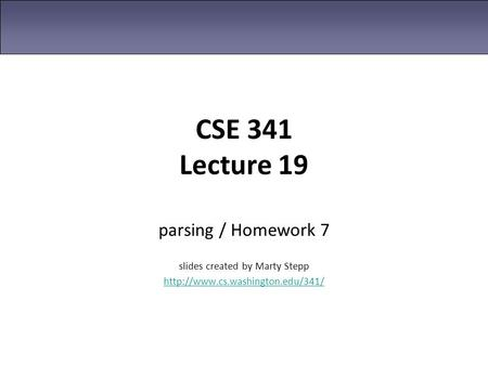 CSE 341 Lecture 19 parsing / Homework 7 slides created by Marty Stepp