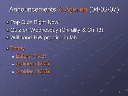 1 Announcements & Agenda (04/02/07) Pop Quiz Right Now! Quiz on Wednesday (Chirality & Ch 13) Will hand HW practice in lab Today Esters (13.3) Esters (13.3)